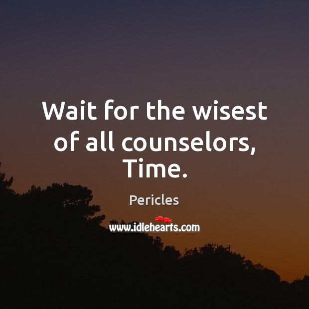 Wait for the wisest of all counselors, Time. Image