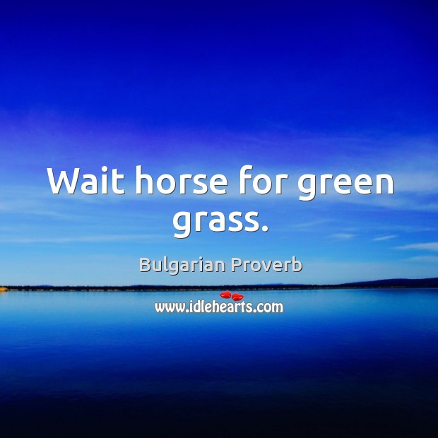 Wait horse for green grass. Bulgarian Proverbs Image
