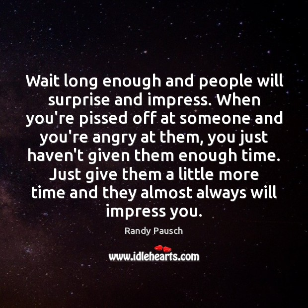 Wait long enough and people will surprise and impress. When you're pissed Randy Pausch Picture Quote