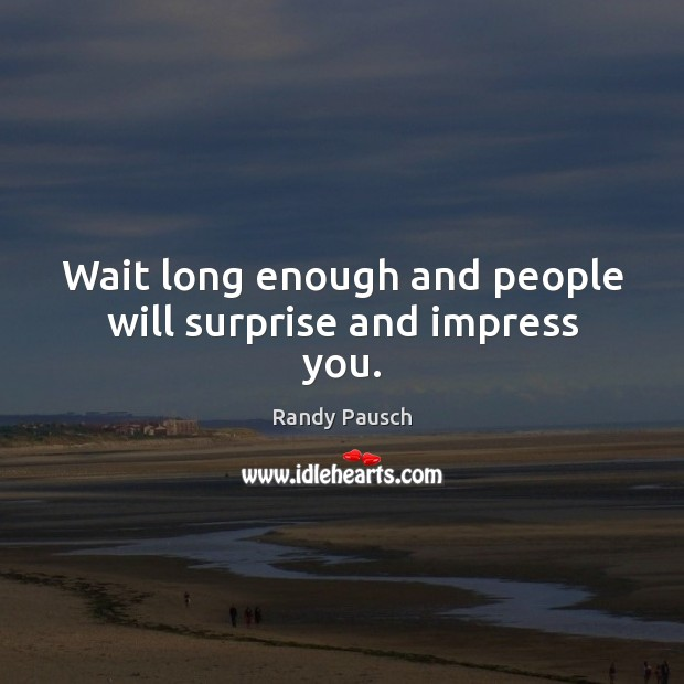 Wait long enough and people will surprise and impress you. Randy Pausch Picture Quote