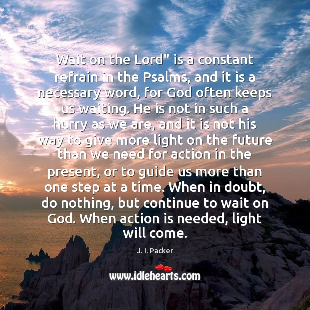 "Wait on the Lord"" is a constant refrain in the Psalms, and J. I. Packer Picture Quote"