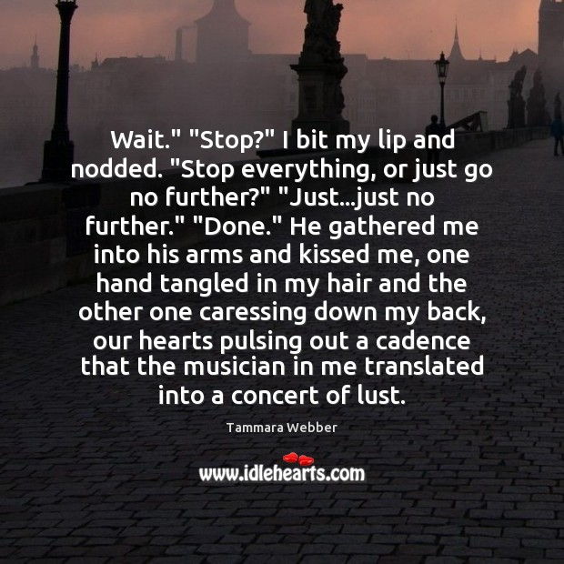 """Wait."""" """"Stop?"""" I bit my lip and nodded. """"Stop everything, or just Tammara Webber Picture Quote"""
