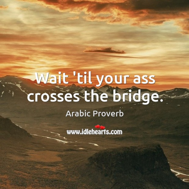 Image, Wait 'til your ass crosses the bridge.