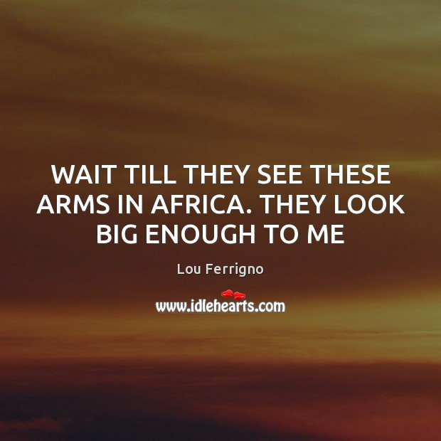 Image, WAIT TILL THEY SEE THESE ARMS IN AFRICA. THEY LOOK BIG ENOUGH TO ME