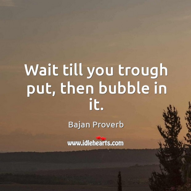 Wait till you trough put, then bubble in it. Bajan Proverbs Image