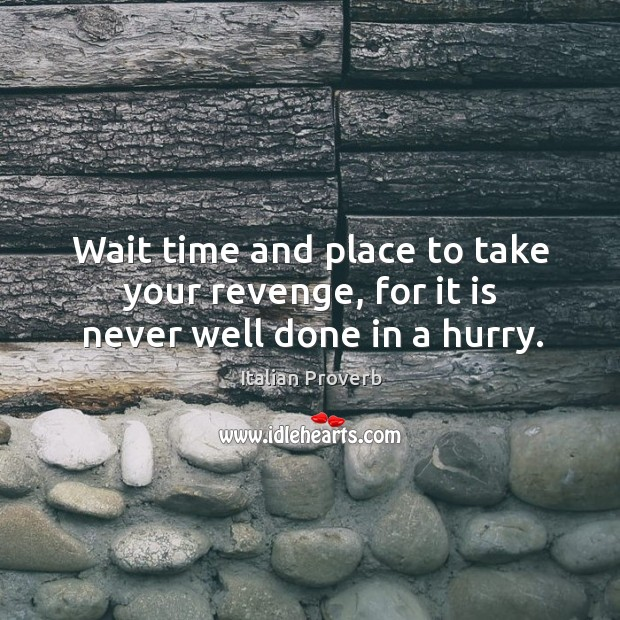 Image, Wait time and place to take your revenge, for it is never well done in a hurry.