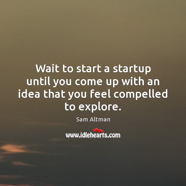 Wait to start a startup until you come up with an idea that you feel compelled to explore. Sam Altman Picture Quote