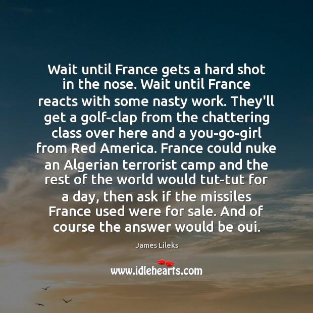 Wait until France gets a hard shot in the nose. Wait until Image