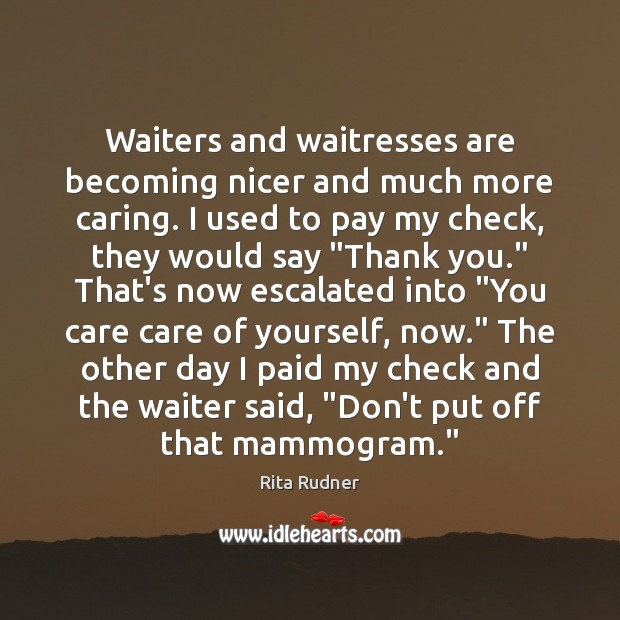 Rita Rudner Picture Quote image saying: Waiters and waitresses are becoming nicer and much more caring. I used