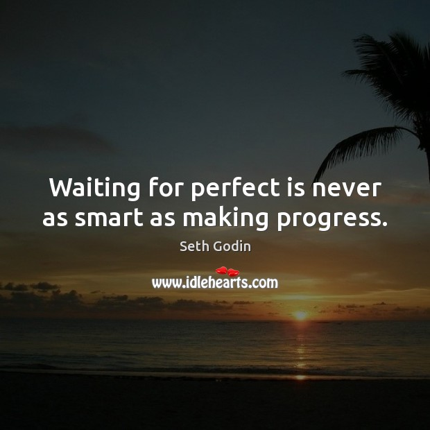 Waiting for perfect is never as smart as making progress. Image