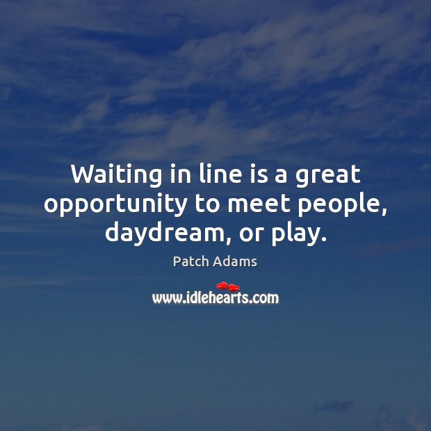 Waiting in line is a great opportunity to meet people, daydream, or play. Opportunity Quotes Image