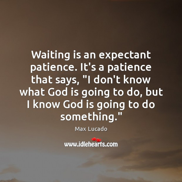"""Image, Waiting is an expectant patience. It's a patience that says, """"I don't"""