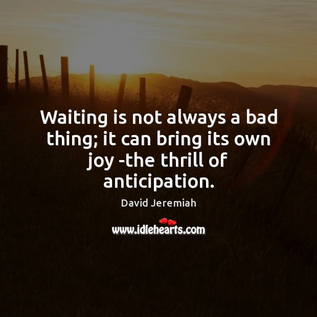 Waiting is not always a bad thing; it can bring its own joy -the thrill of anticipation. David Jeremiah Picture Quote