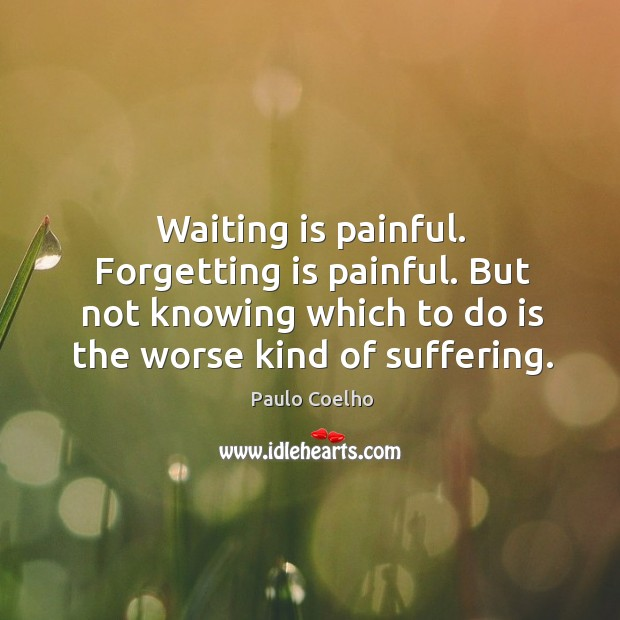 Image, Waiting is painful. Forgetting is painful. But not knowing which to do is the worse kind of suffering.