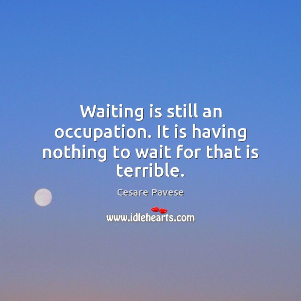 Waiting is still an occupation. It is having nothing to wait for that is terrible. Cesare Pavese Picture Quote