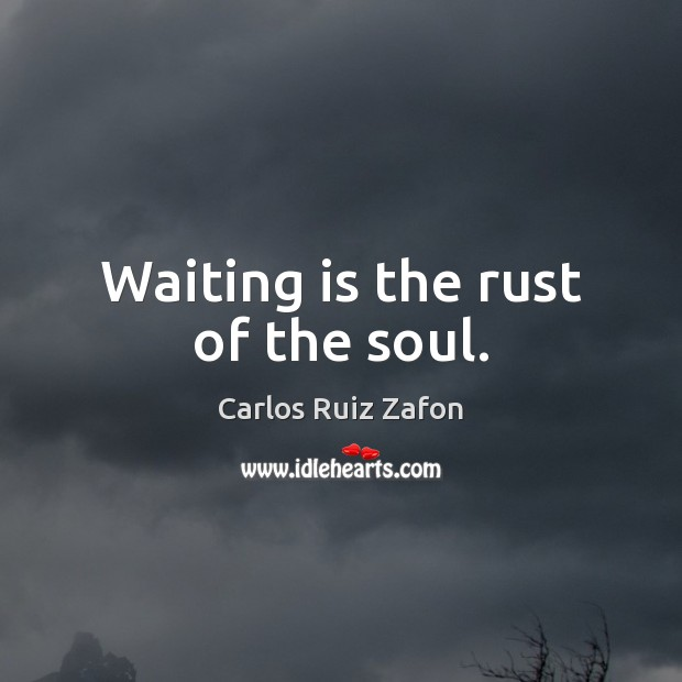 Image about Waiting is the rust of the soul.