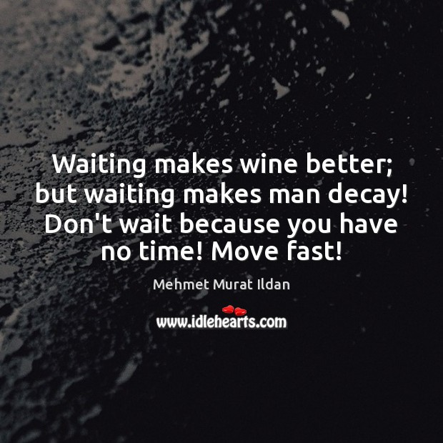 Image, Waiting makes wine better; but waiting makes man decay! Don't wait because