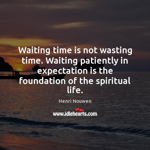 Waiting time is not wasting time. Waiting patiently in expectation is the Henri Nouwen Picture Quote