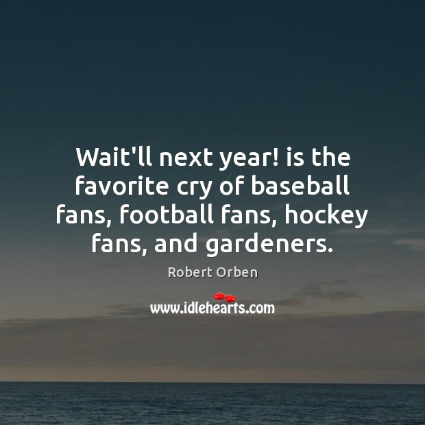 Wait'll next year! is the favorite cry of baseball fans, football fans, Football Quotes Image