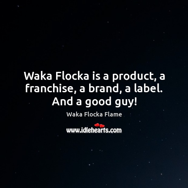 Waka Flocka is a product, a franchise, a brand, a label. And a good guy! Image