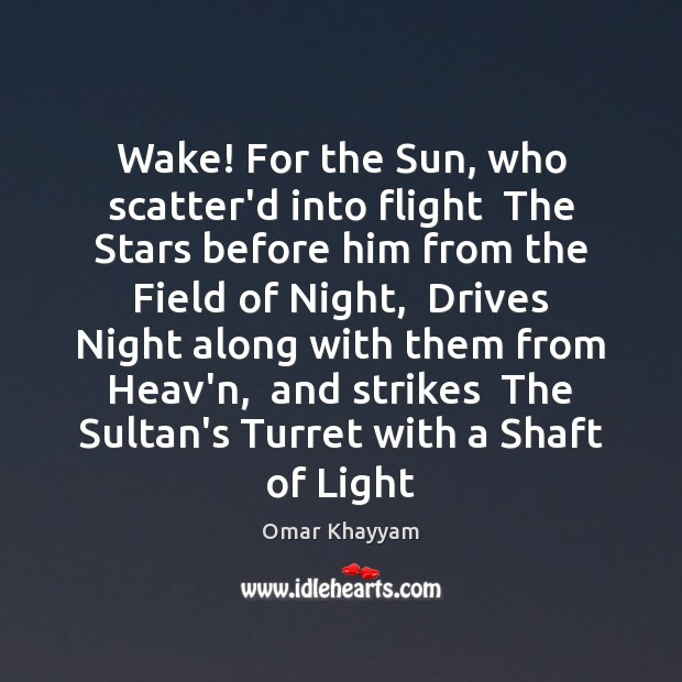 Wake! For the Sun, who scatter'd into flight  The Stars before him Image