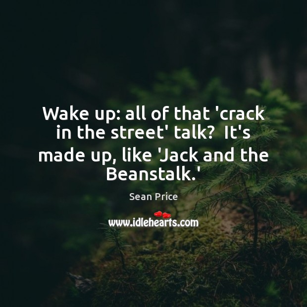 Wake up: all of that 'crack in the street' talk?  It's made Image