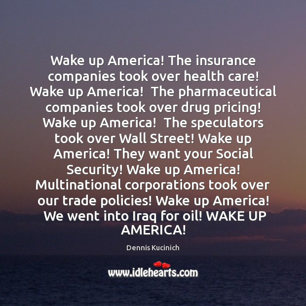 Wake up America! The insurance companies took over health care! Wake up Dennis Kucinich Picture Quote