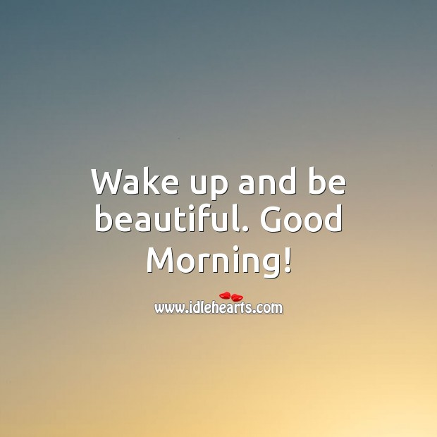 Wake up and be beautiful. Good Morning! Good Morning Quotes Image