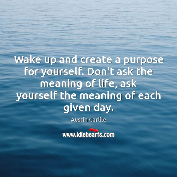 Image, Wake up and create a purpose for yourself. Don't ask the meaning