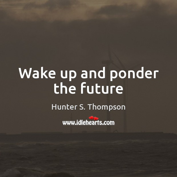 Wake up and ponder the future Hunter S. Thompson Picture Quote