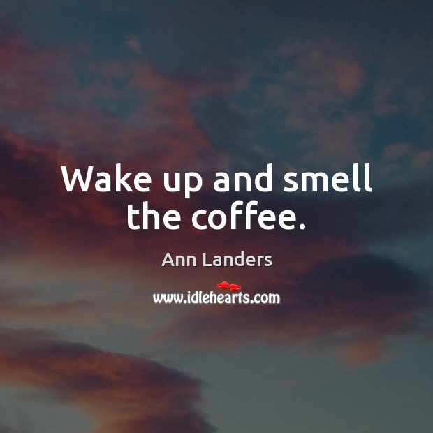 Wake up and smell the coffee. Ann Landers Picture Quote