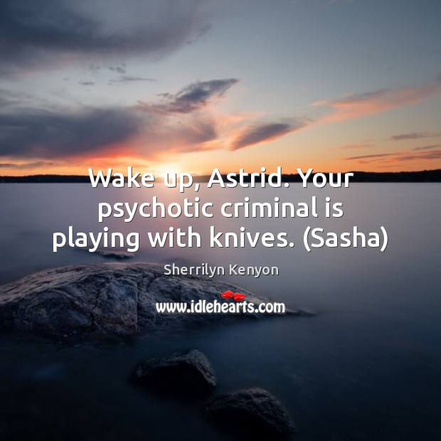 Wake up, Astrid. Your psychotic criminal is playing with knives. (Sasha) Image