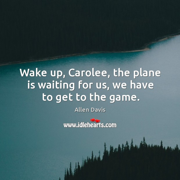 Image, Wake up, carolee, the plane is waiting for us, we have to get to the game.