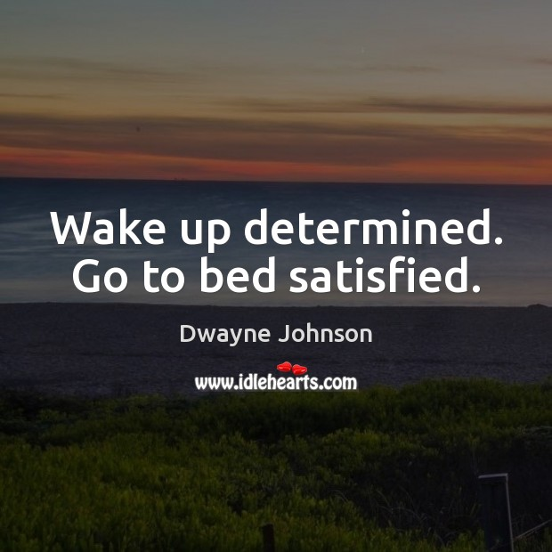 Wake up determined. Go to bed satisfied. Dwayne Johnson Picture Quote
