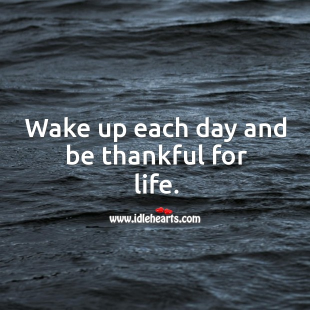 Image, Wake up each day and be thankful for life.