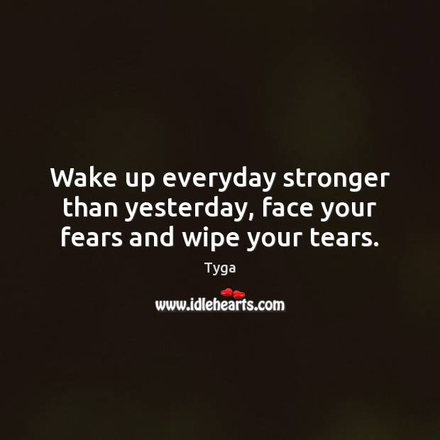 Image, Wake up everyday stronger than yesterday, face your fears and wipe your tears.
