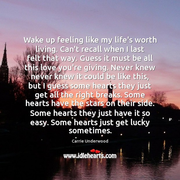 Wake up feeling like my life's worth living. Can't recall when I Carrie Underwood Picture Quote