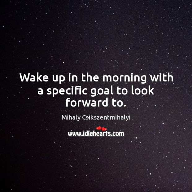 Wake up in the morning with a specific goal to look forward to. Image
