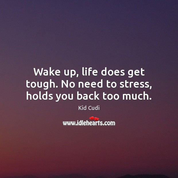 Wake up, life does get tough. No need to stress, holds you back too much. Kid Cudi Picture Quote