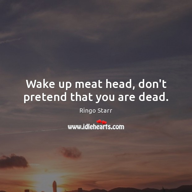 Wake up meat head, don't pretend that you are dead. Ringo Starr Picture Quote