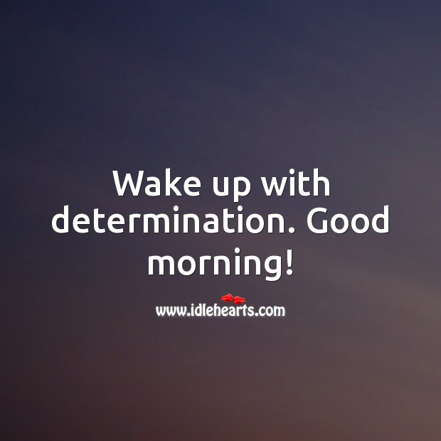 Wake up with determination. Good morning! Determination Quotes Image