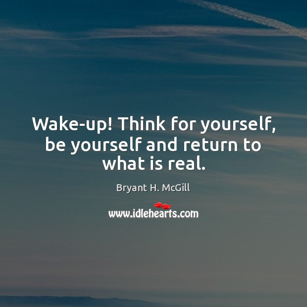 Wake-up! Think for yourself, be yourself and return to what is real. Image