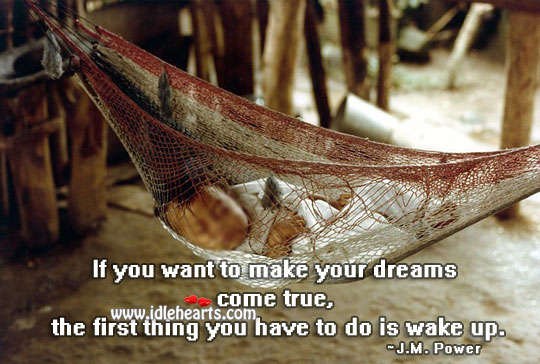Dreams Come True, If You Wake Up.