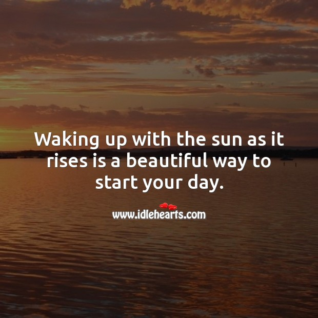 Waking up with the sun as it rises is a beautiful way to start your day. Start Your Day Quotes Image
