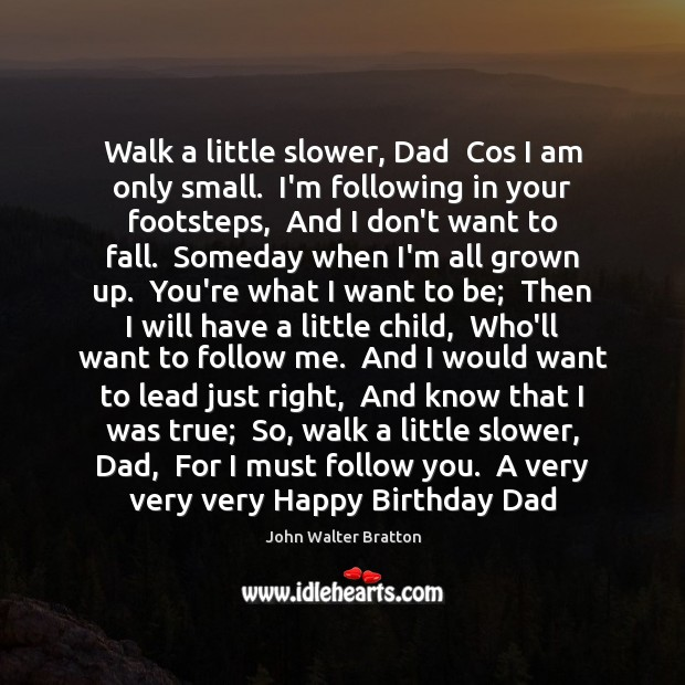 Walk a little slower, Dad  Cos I am only small.  I'm following John Walter Bratton Picture Quote