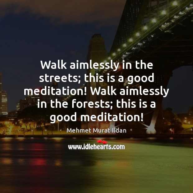 Walk aimlessly in the streets; this is a good meditation! Walk aimlessly Image