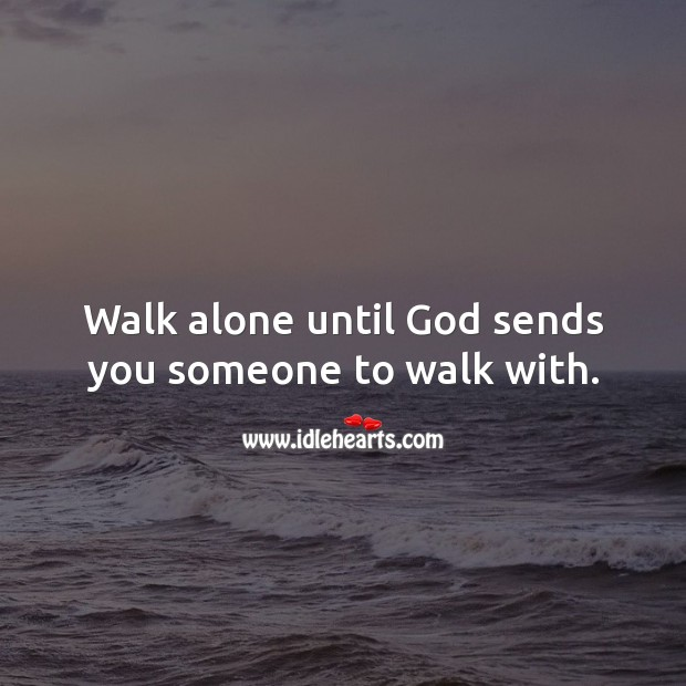 Walk alone until God sends you someone to walk with. Alone Quotes Image