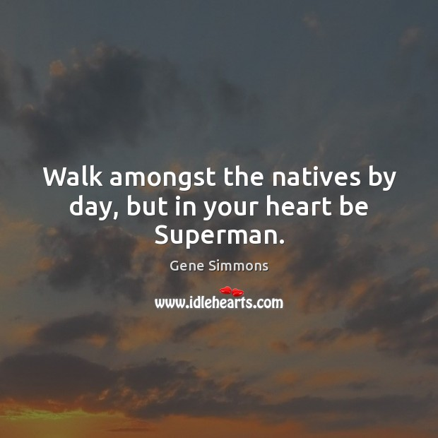 Walk amongst the natives by day, but in your heart be Superman. Gene Simmons Picture Quote