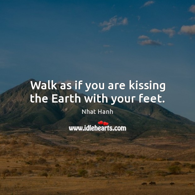 Walk as if you are kissing the Earth with your feet. Nhat Hanh Picture Quote