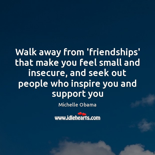 Walk away from 'friendships' that make you feel small and insecure, and Michelle Obama Picture Quote